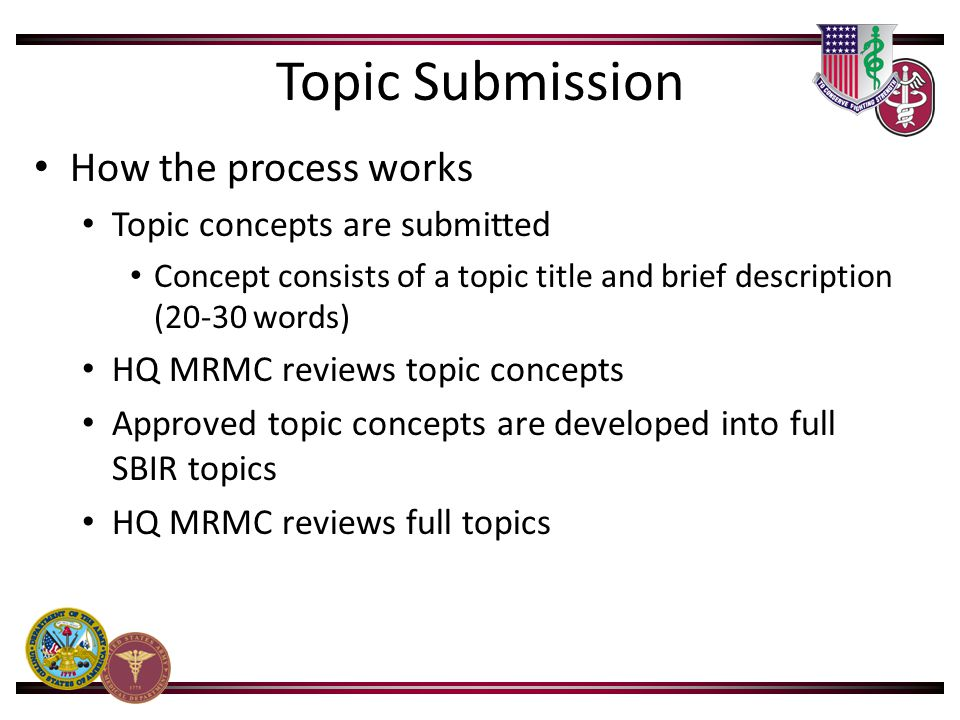 Topic Submission How the process works Topic concepts are submitted Concept consists of a topic title and brief description (20-30 words) HQ MRMC reviews topic concepts Approved topic concepts are developed into full SBIR topics HQ MRMC reviews full topics