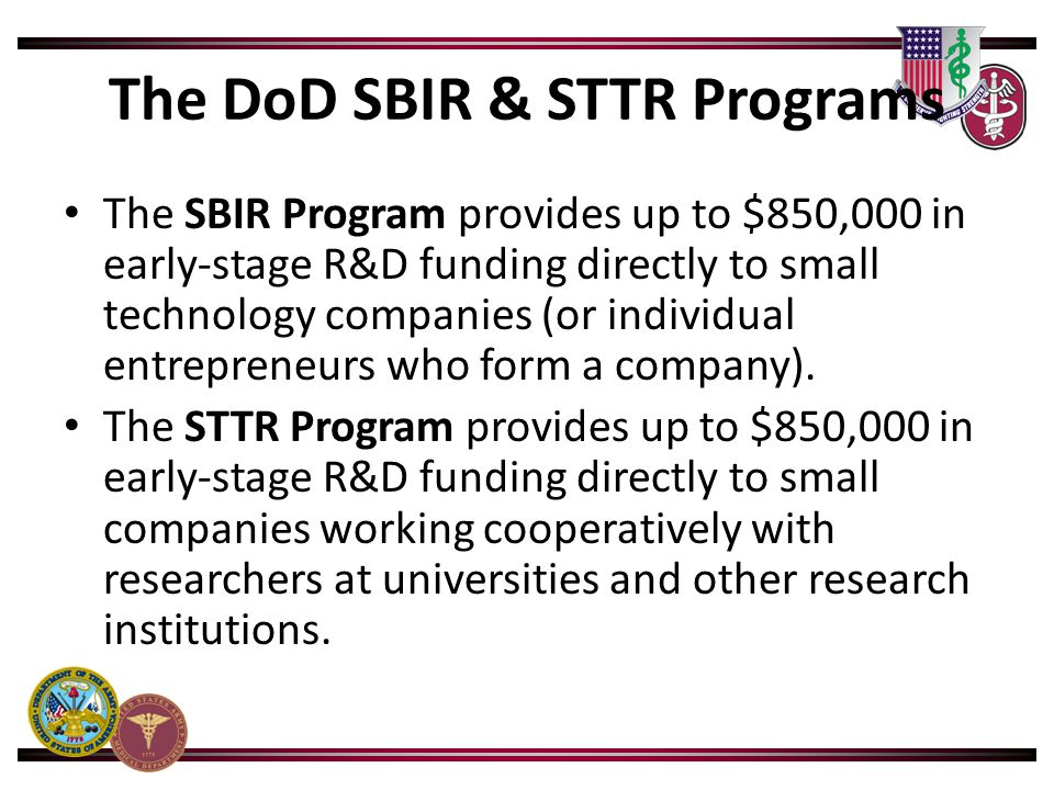 The DoD SBIR & STTR Programs The SBIR Program provides up to $850,000 in early-stage R&D funding directly to small technology companies (or individual
