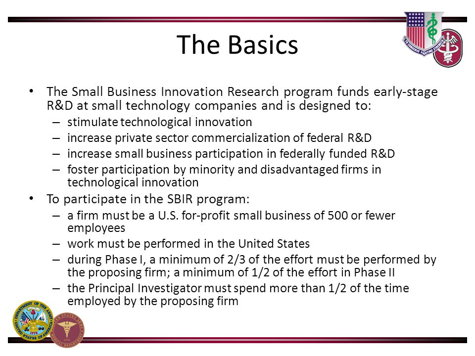 The Basics The Small Business Innovation Research program funds early-stage R&D at small technology companies and is designed to: – stimulate technolo