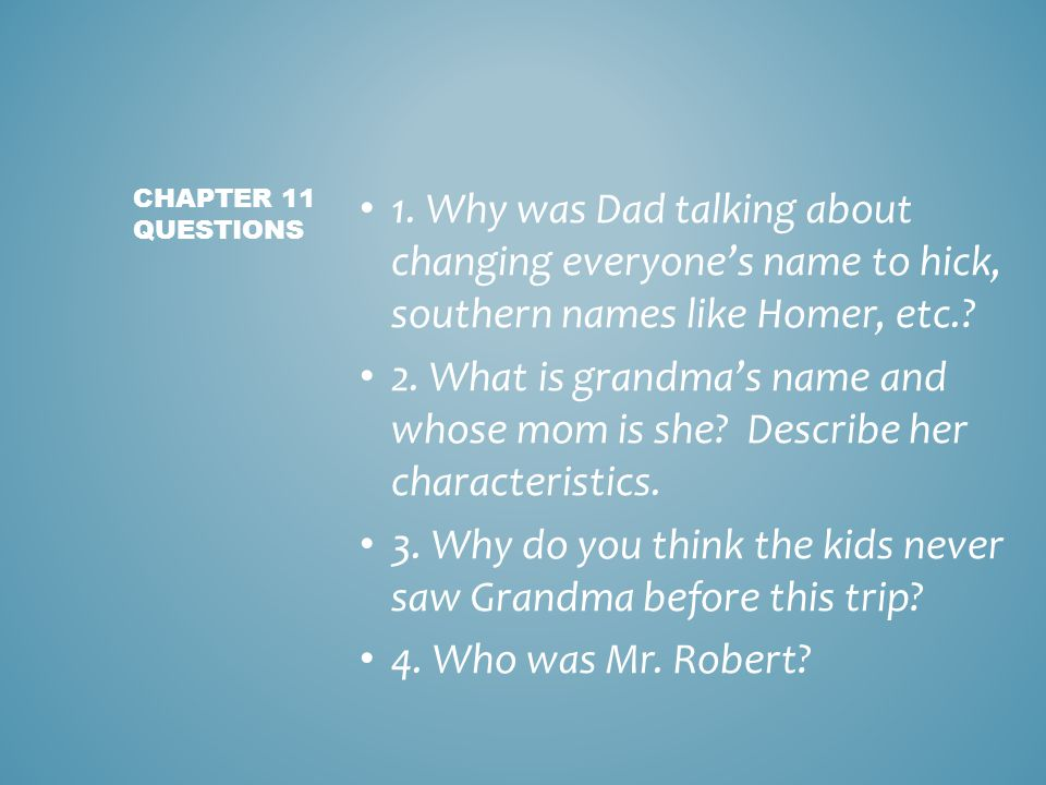 1. Why was Dad talking about changing everyone's name to hick, southern names like Homer, etc.? 2. What is grandma's name and whose mom is she? Descri