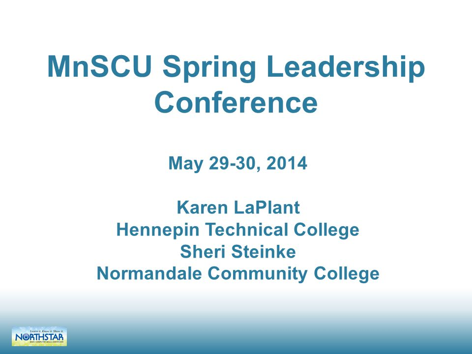MnSCU Spring Leadership Conference May 29-30, 2014 Karen LaPlant Hennepin Technical College Sheri Steinke Normandale Community College