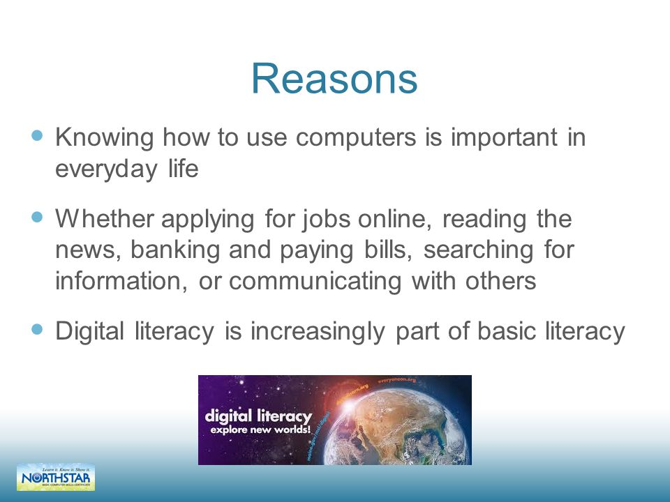 Reasons Knowing how to use computers is important in everyday life Whether applying for jobs online, reading the news, banking and paying bills, searching for information, or communicating with others Digital literacy is increasingly part of basic literacy