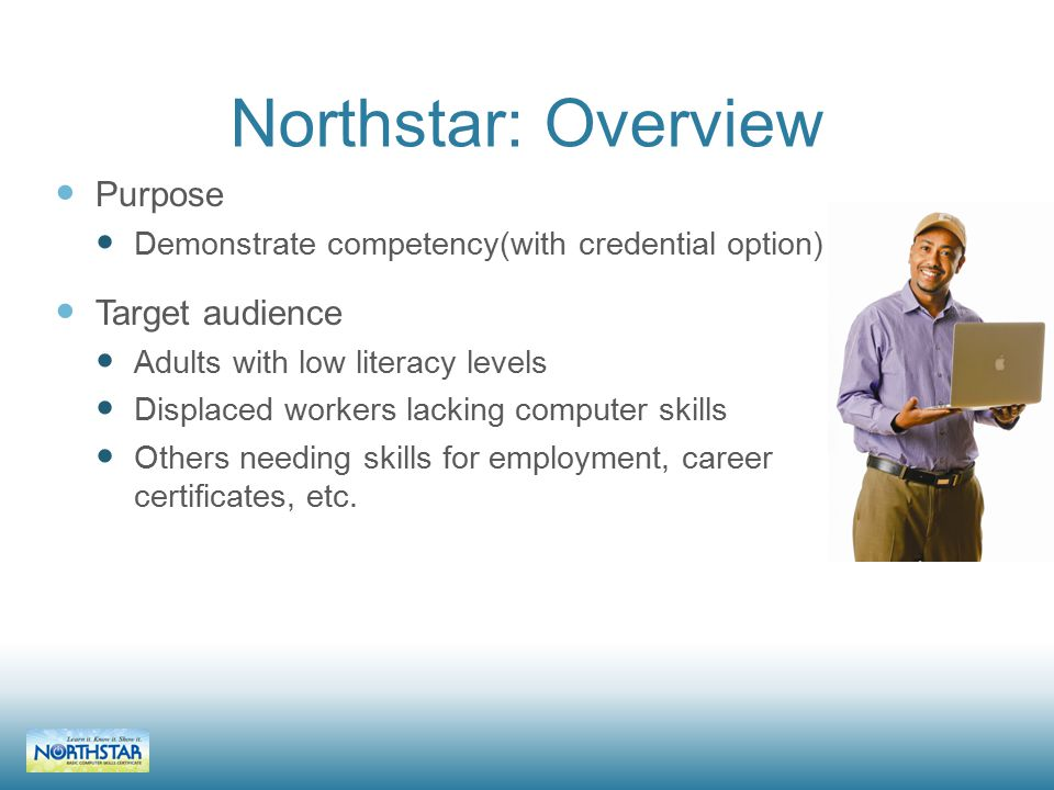 Northstar: Overview Purpose Demonstrate competency(with credential option) Target audience Adults with low literacy levels Displaced workers lacking computer skills Others needing skills for employment, career certificates, etc.