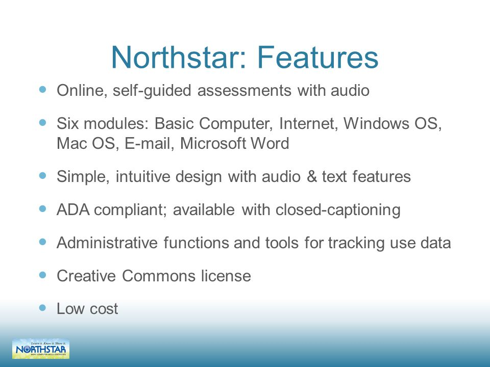 Northstar: Features Online, self-guided assessments with audio Six modules: Basic Computer, Internet, Windows OS, Mac OS, E-mail, Microsoft Word Simple, intuitive design with audio & text features ADA compliant; available with closed-captioning Administrative functions and tools for tracking use data Creative Commons license Low cost