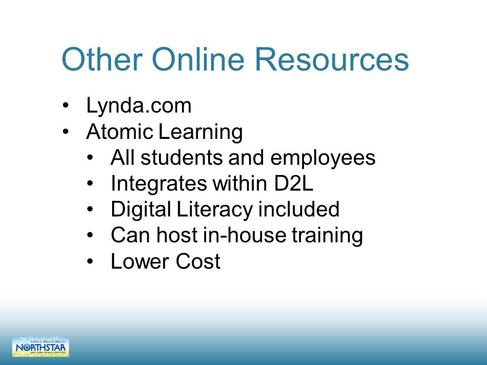 Lynda.com Atomic Learning All students and employees Integrates within D2L Digital Literacy included Can host in-house training Lower Cost Other Online Resources