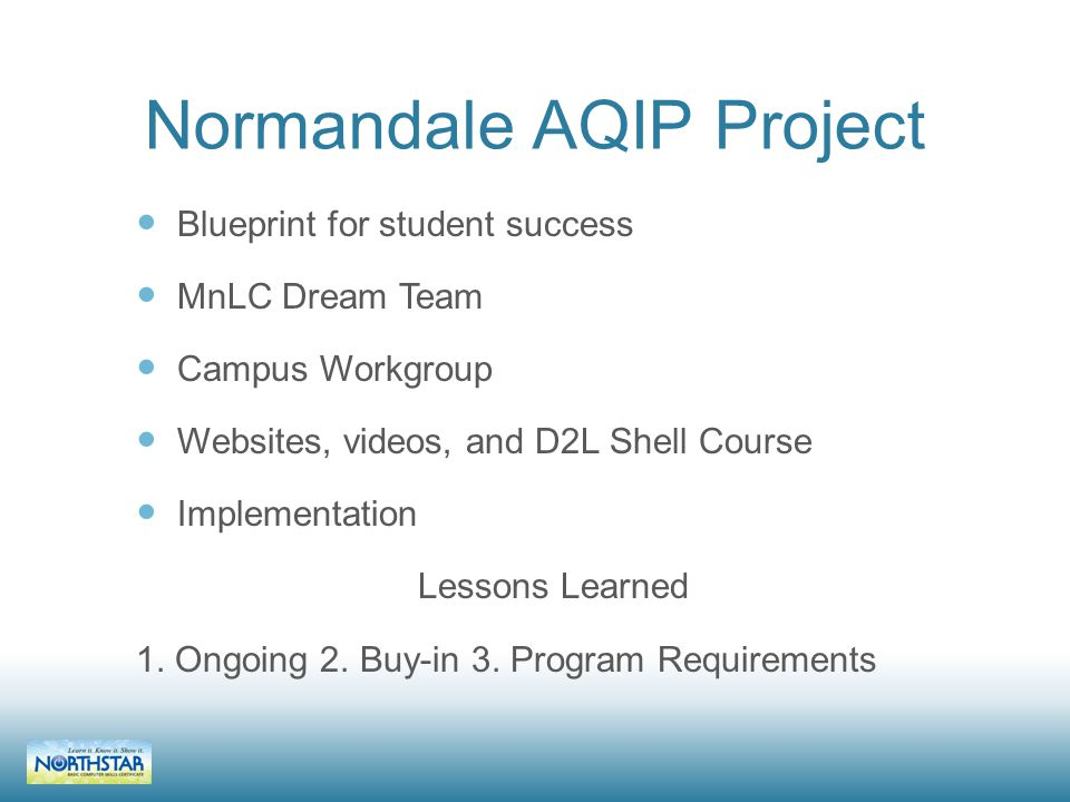 Normandale AQIP Project Blueprint for student success MnLC Dream Team Campus Workgroup Websites, videos, and D2L Shell Course Implementation Lessons Learned 1.
