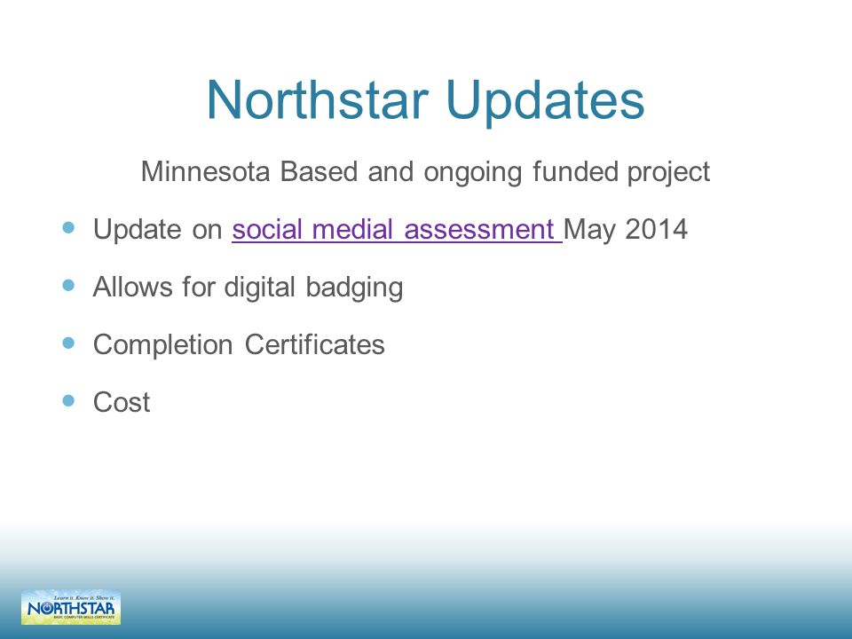 Northstar Updates Minnesota Based and ongoing funded project Update on social medial assessment May 2014social medial assessment Allows for digital badging Completion Certificates Cost