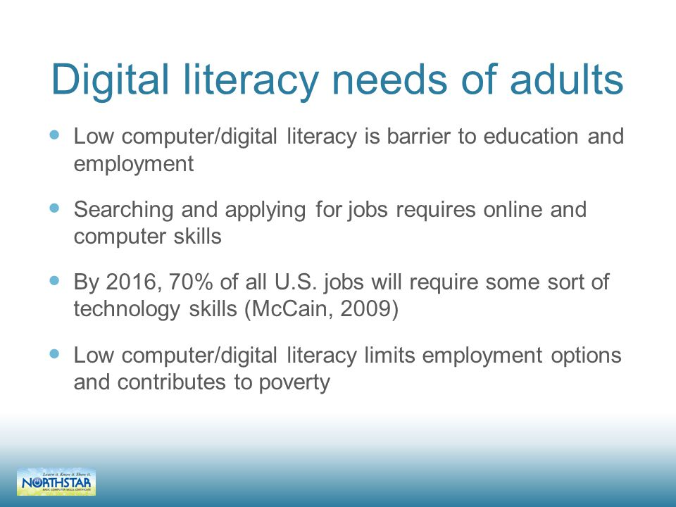 Digital literacy needs of adults Low computer/digital literacy is barrier to education and employment Searching and applying for jobs requires online and computer skills By 2016, 70% of all U.S.
