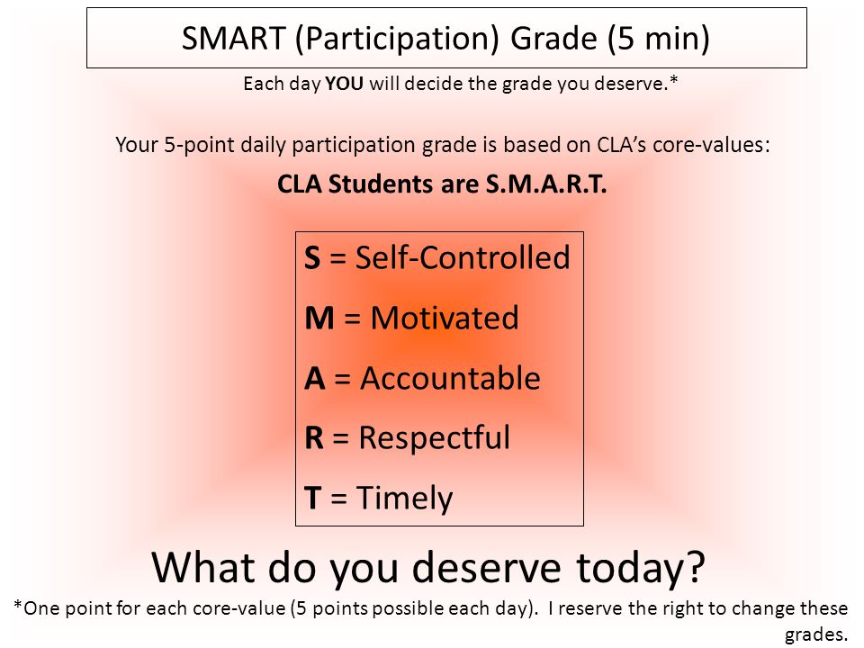 Your 5-point daily participation grade is based on CLA's core-values: CLA Students are S.M.A.R.T. SMART (Participation) Grade (5 min) What do you dese