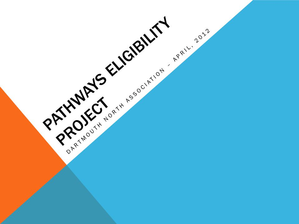 PATHWAYS ELIGIBILITY PROJECT DARTMOUTH NORTH ASSOCIATION – APRIL, 2012