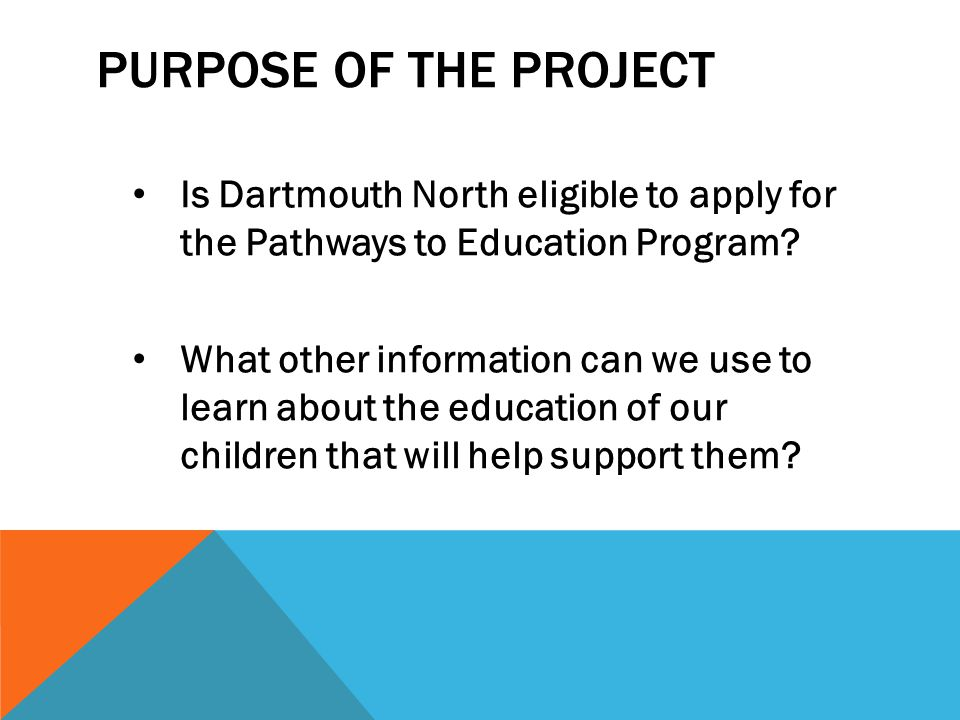 PURPOSE OF THE PROJECT Is Dartmouth North eligible to apply for the Pathways to Education Program.