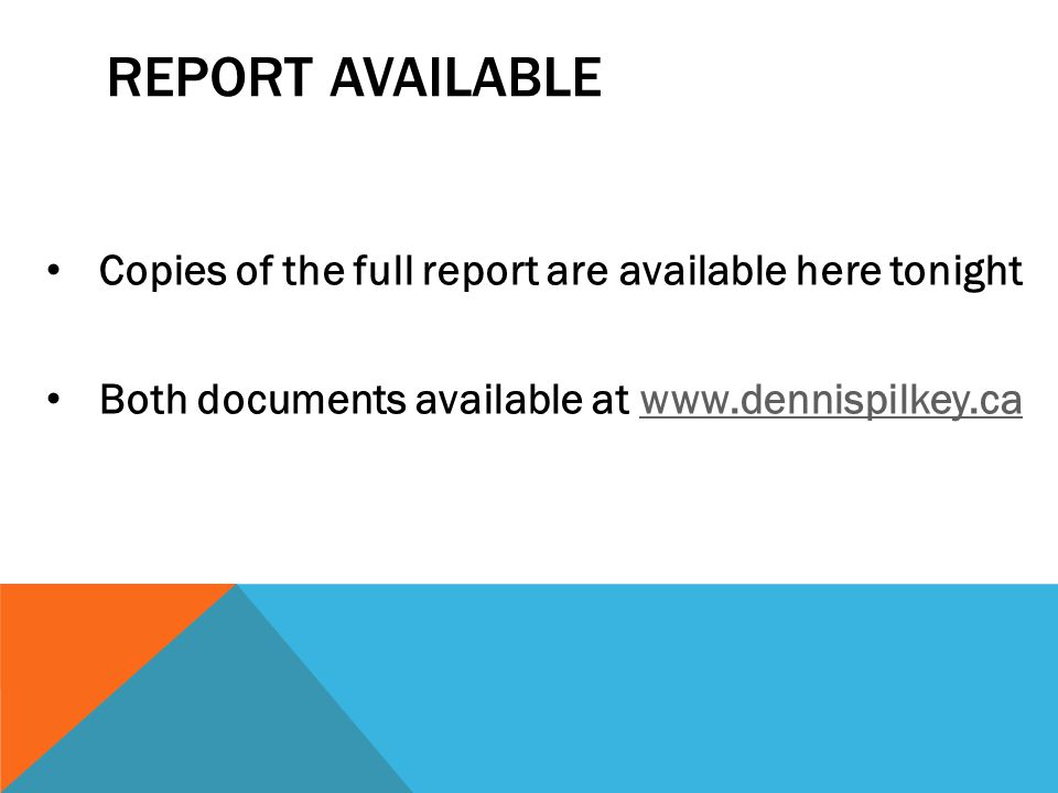 REPORT AVAILABLE Copies of the full report are available here tonight Both documents available at www.dennispilkey.cawww.dennispilkey.ca