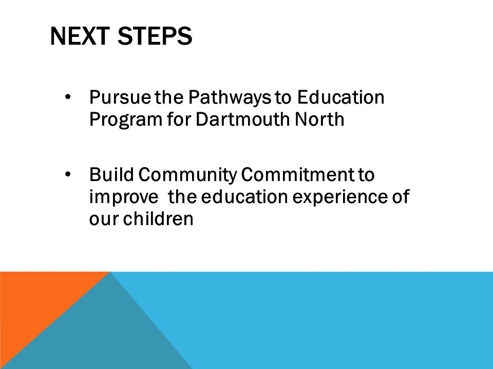 NEXT STEPS Pursue the Pathways to Education Program for Dartmouth North Build Community Commitment to improve the education experience of our children
