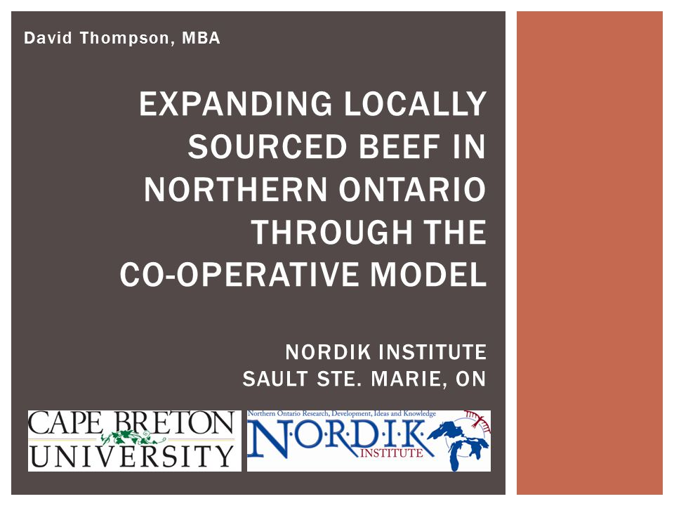 David Thompson, MBA EXPANDING LOCALLY SOURCED BEEF IN NORTHERN ONTARIO THROUGH THE CO-OPERATIVE MODEL NORDIK INSTITUTE SAULT STE. MARIE, ON