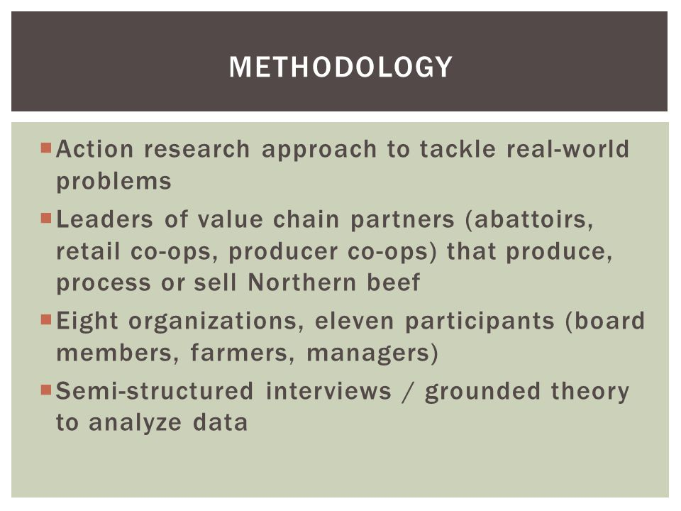  Action research approach to tackle real-world problems  Leaders of value chain partners (abattoirs, retail co-ops, producer co-ops) that produce, process or sell Northern beef  Eight organizations, eleven participants (board members, farmers, managers)  Semi-structured interviews / grounded theory to analyze data METHODOLOGY