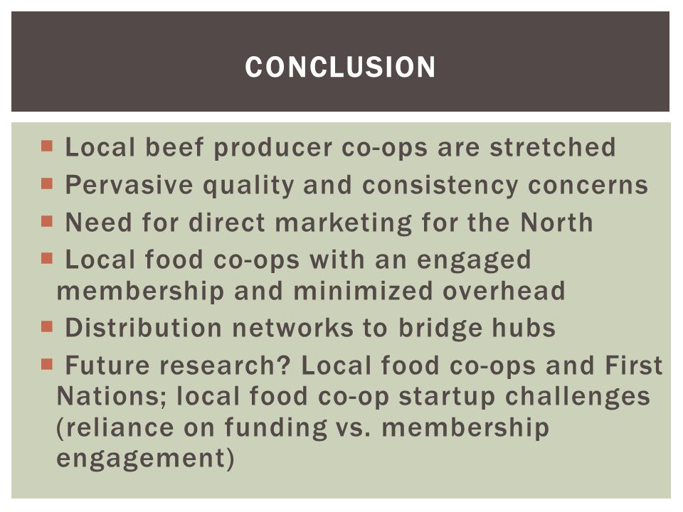  Local beef producer co-ops are stretched  Pervasive quality and consistency concerns  Need for direct marketing for the North  Local food co-ops with an engaged membership and minimized overhead  Distribution networks to bridge hubs  Future research.