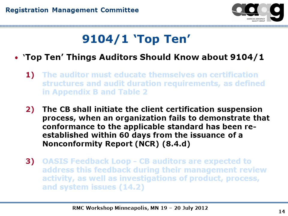 RMC Workshop Minneapolis, MN 19 – 20 July 2012 Registration Management Committee 14 9104/1 'Top Ten' ' Top Ten' Things Auditors Should Know about 9104/1 1)The auditor must educate themselves on certification structures and audit duration requirements, as defined in Appendix B and Table 2 2)The CB shall initiate the client certification suspension process, when an organization fails to demonstrate that conformance to the applicable standard has been re- established within 60 days from the issuance of a Nonconformity Report (NCR) (8.4.d) 3)OASIS Feedback Loop - CB auditors are expected to address this feedback during their management review activity, as well as investigations of product, process, and system issues (14.2)