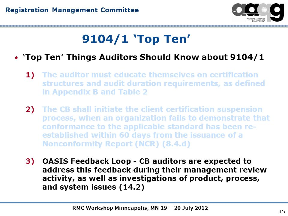 RMC Workshop Minneapolis, MN 19 – 20 July 2012 Registration Management Committee 15 9104/1 'Top Ten' ' Top Ten' Things Auditors Should Know about 9104/1 1)The auditor must educate themselves on certification structures and audit duration requirements, as defined in Appendix B and Table 2 2)The CB shall initiate the client certification suspension process, when an organization fails to demonstrate that conformance to the applicable standard has been re- established within 60 days from the issuance of a Nonconformity Report (NCR) (8.4.d) 3)OASIS Feedback Loop - CB auditors are expected to address this feedback during their management review activity, as well as investigations of product, process, and system issues (14.2)