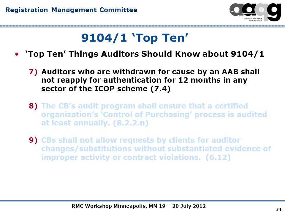 RMC Workshop Minneapolis, MN 19 – 20 July 2012 Registration Management Committee 21 9104/1 'Top Ten' 'Top Ten' Things Auditors Should Know about 9104/1 7)Auditors who are withdrawn for cause by an AAB shall not reapply for authentication for 12 months in any sector of the ICOP scheme (7.4) 8)The CB's audit program shall ensure that a certified organization's 'Control of Purchasing' process is audited at least annually.