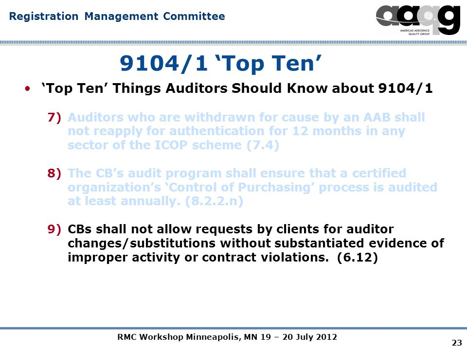 RMC Workshop Minneapolis, MN 19 – 20 July 2012 Registration Management Committee 23 9104/1 'Top Ten' 'Top Ten' Things Auditors Should Know about 9104/1 7)Auditors who are withdrawn for cause by an AAB shall not reapply for authentication for 12 months in any sector of the ICOP scheme (7.4) 8)The CB's audit program shall ensure that a certified organization's 'Control of Purchasing' process is audited at least annually.