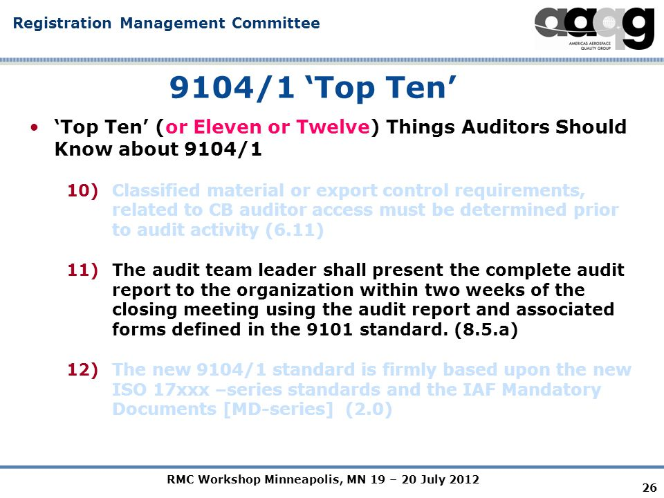 RMC Workshop Minneapolis, MN 19 – 20 July 2012 Registration Management Committee 26 9104/1 'Top Ten' 'Top Ten' (or Eleven or Twelve) Things Auditors Should Know about 9104/1 10)Classified material or export control requirements, related to CB auditor access must be determined prior to audit activity (6.11) 11)The audit team leader shall present the complete audit report to the organization within two weeks of the closing meeting using the audit report and associated forms defined in the 9101 standard.