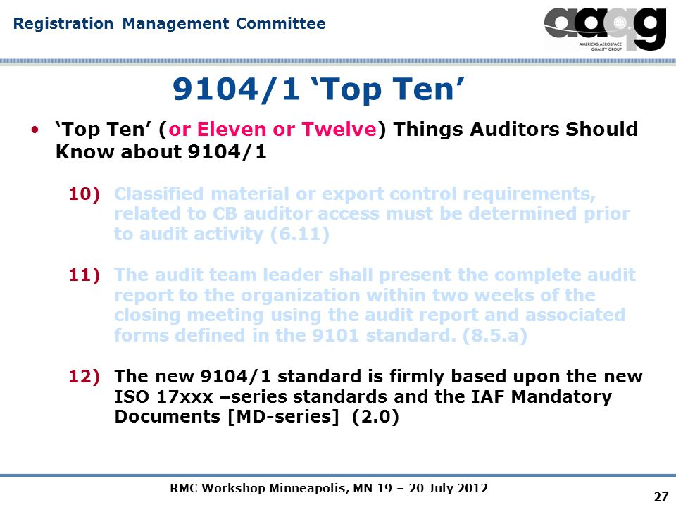 RMC Workshop Minneapolis, MN 19 – 20 July 2012 Registration Management Committee 27 9104/1 'Top Ten' 'Top Ten' (or Eleven or Twelve) Things Auditors Should Know about 9104/1 10)Classified material or export control requirements, related to CB auditor access must be determined prior to audit activity (6.11) 11)The audit team leader shall present the complete audit report to the organization within two weeks of the closing meeting using the audit report and associated forms defined in the 9101 standard.