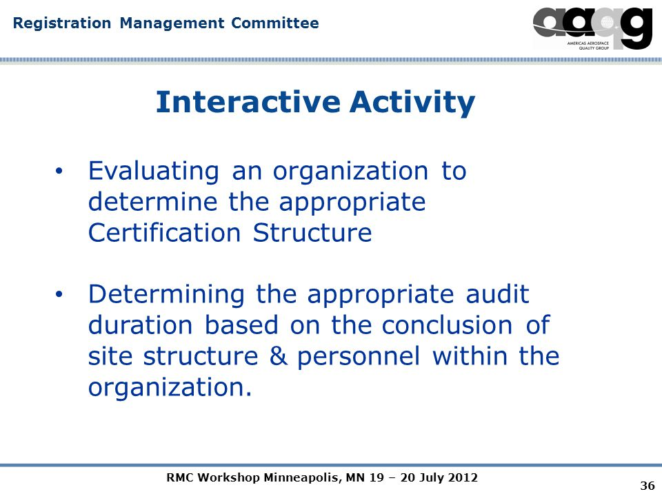 RMC Workshop Minneapolis, MN 19 – 20 July 2012 Registration Management Committee Interactive Activity 36 Evaluating an organization to determine the appropriate Certification Structure Determining the appropriate audit duration based on the conclusion of site structure & personnel within the organization.