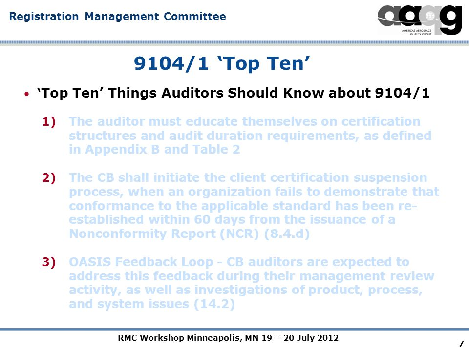 RMC Workshop Minneapolis, MN 19 – 20 July 2012 Registration Management Committee 7 9104/1 'Top Ten' ' Top Ten' Things Auditors Should Know about 9104/1 1)The auditor must educate themselves on certification structures and audit duration requirements, as defined in Appendix B and Table 2 2)The CB shall initiate the client certification suspension process, when an organization fails to demonstrate that conformance to the applicable standard has been re- established within 60 days from the issuance of a Nonconformity Report (NCR) (8.4.d) 3)OASIS Feedback Loop - CB auditors are expected to address this feedback during their management review activity, as well as investigations of product, process, and system issues (14.2)