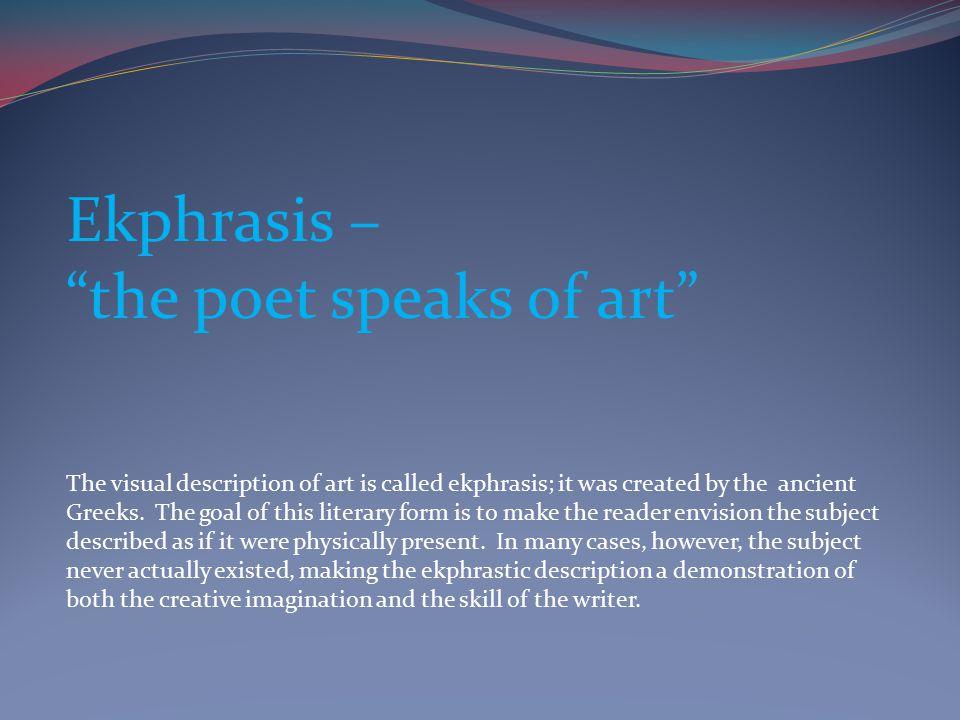 Ekphrasis – the poet speaks of art The visual description of art is called ekphrasis; it was created by the ancient Greeks.