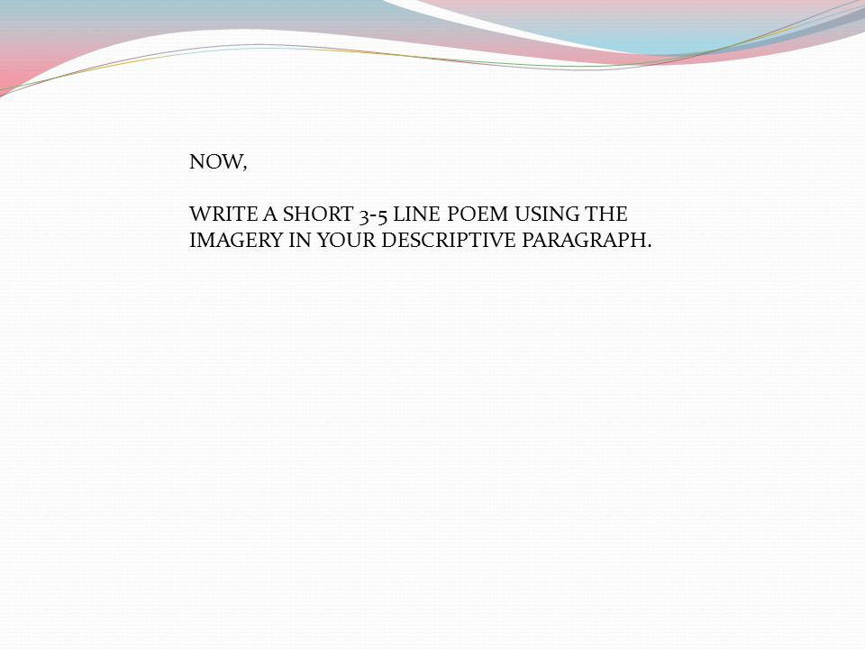 NOW, WRITE A SHORT 3-5 LINE POEM USING THE IMAGERY IN YOUR DESCRIPTIVE PARAGRAPH.