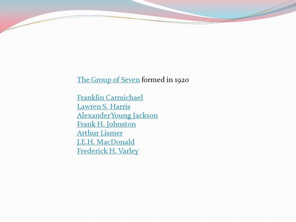 The Group of SevenThe Group of Seven formed in 1920 Franklin Carmichael Lawren S. Harris Alexander Young Jackson Frank H. Johnston Arthur Lismer J.E.H