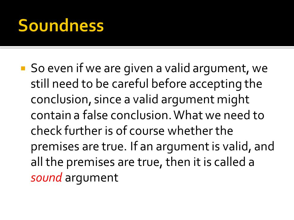 So even if we are given a valid argument, we still need to be careful before accepting the conclusion, since a valid argument might contain a false conclusion.
