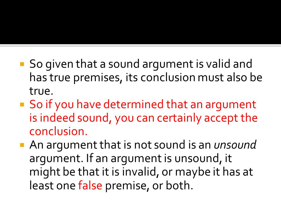  So given that a sound argument is valid and has true premises, its conclusion must also be true.