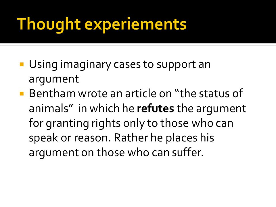  Using imaginary cases to support an argument  Bentham wrote an article on the status of animals in which he refutes the argument for granting rights only to those who can speak or reason.