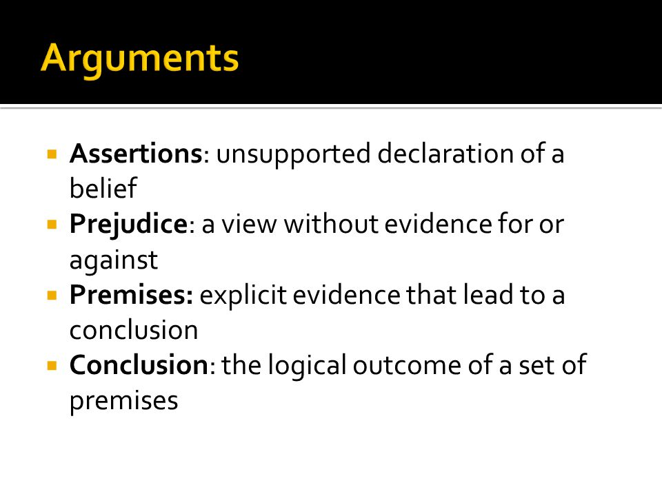  Assertions: unsupported declaration of a belief  Prejudice: a view without evidence for or against  Premises: explicit evidence that lead to a conclusion  Conclusion: the logical outcome of a set of premises