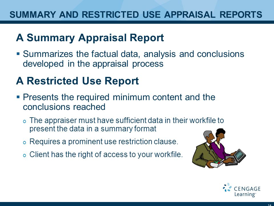 SUMMARY AND RESTRICTED USE APPRAISAL REPORTS A Summary Appraisal Report  Summarizes the factual data, analysis and conclusions developed in the appraisal process A Restricted Use Report  Presents the required minimum content and the conclusions reached o The appraiser must have sufficient data in their workfile to present the data in a summary format o Requires a prominent use restriction clause.