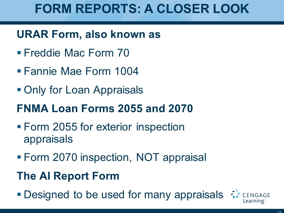 FORM REPORTS: A CLOSER LOOK URAR Form, also known as  Freddie Mac Form 70  Fannie Mae Form 1004  Only for Loan Appraisals FNMA Loan Forms 2055 and 2070  Form 2055 for exterior inspection appraisals  Form 2070 inspection, NOT appraisal The AI Report Form  Designed to be used for many appraisals 15