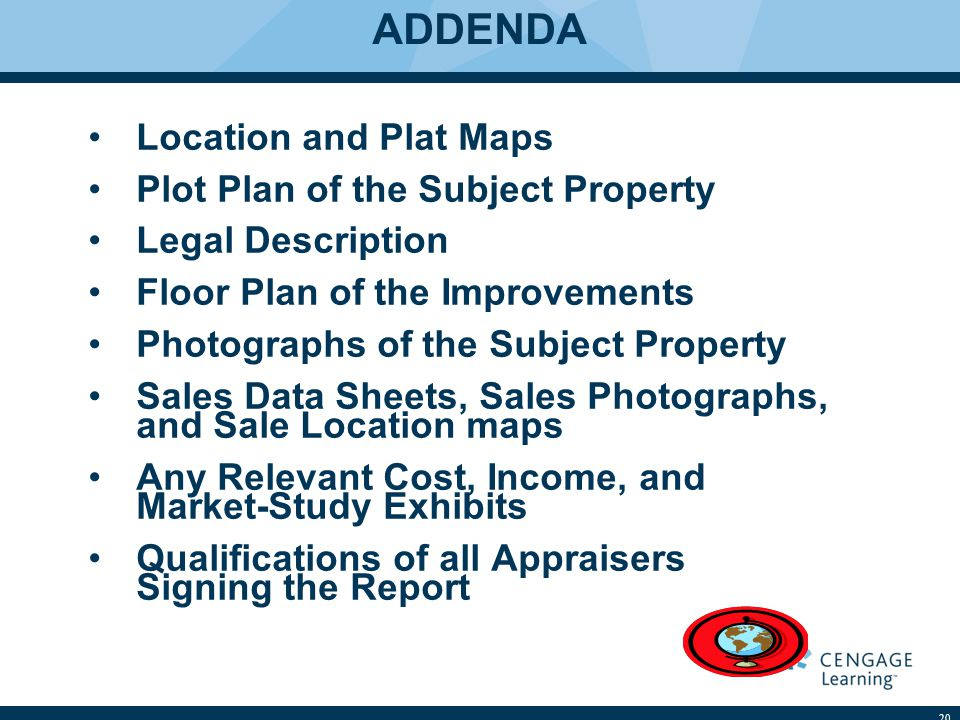 ADDENDA Location and Plat Maps Plot Plan of the Subject Property Legal Description Floor Plan of the Improvements Photographs of the Subject Property Sales Data Sheets, Sales Photographs, and Sale Location maps Any Relevant Cost, Income, and Market-Study Exhibits Qualifications of all Appraisers Signing the Report 20