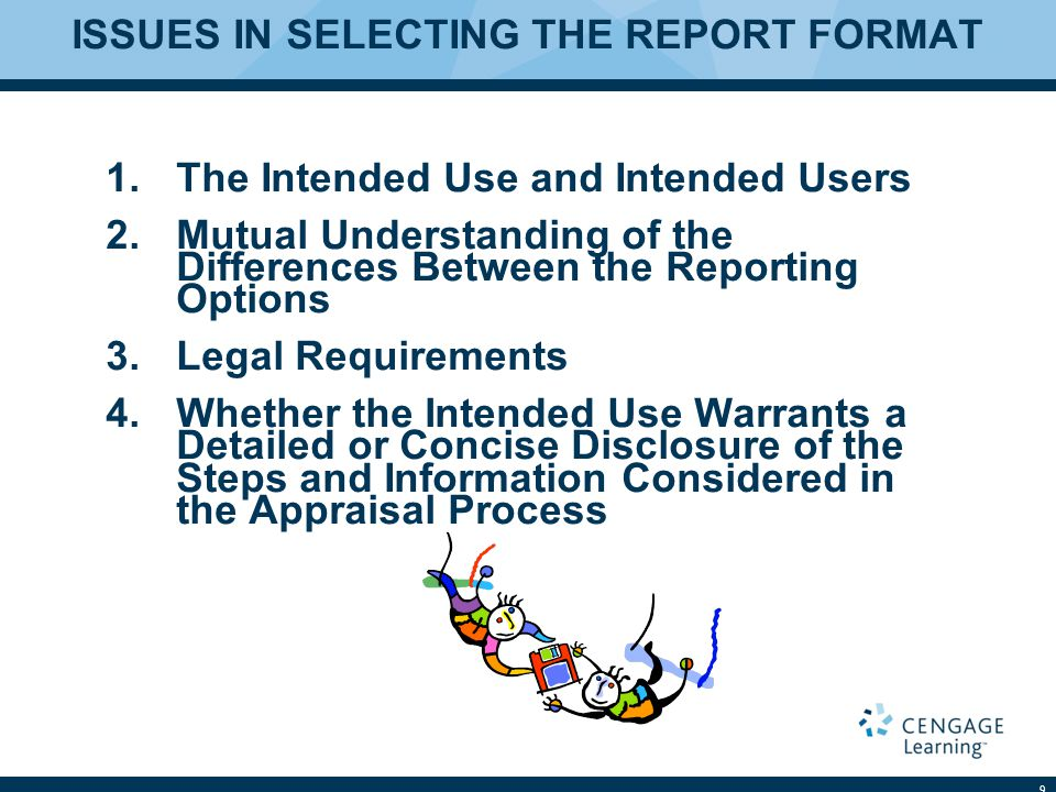 ISSUES IN SELECTING THE REPORT FORMAT 1.The Intended Use and Intended Users 2.Mutual Understanding of the Differences Between the Reporting Options 3.Legal Requirements 4.Whether the Intended Use Warrants a Detailed or Concise Disclosure of the Steps and Information Considered in the Appraisal Process 9