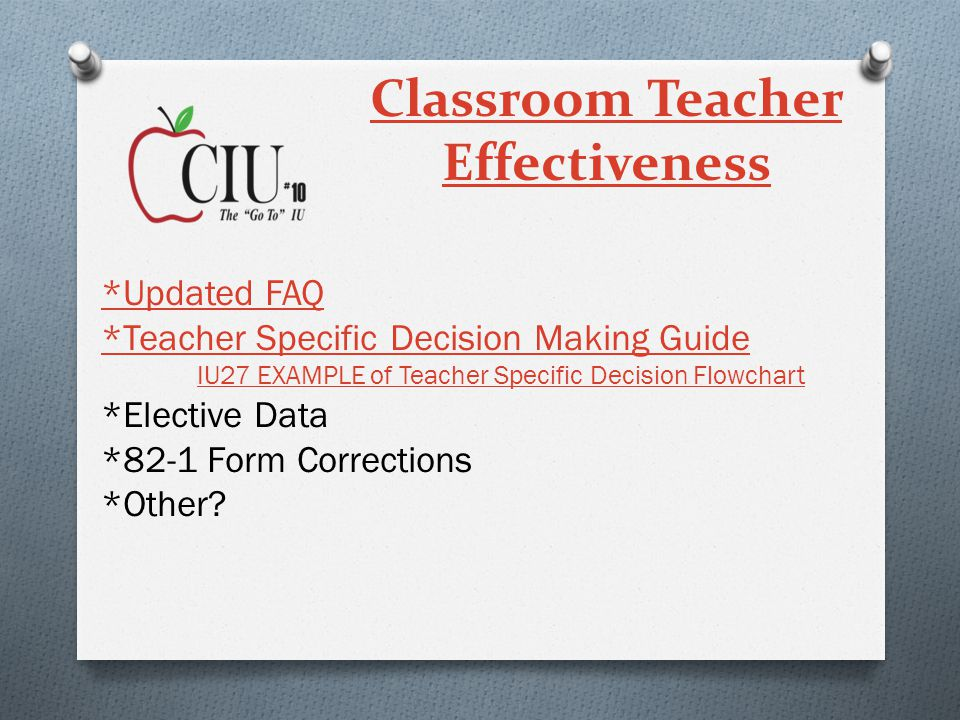 Classroom Teacher Effectiveness *Updated FAQ *Teacher Specific Decision Making Guide IU27 EXAMPLE of Teacher Specific Decision Flowchart IU27 EXAMPLE of Teacher Specific Decision Flowchart *Elective Data *82-1 Form Corrections *Other?