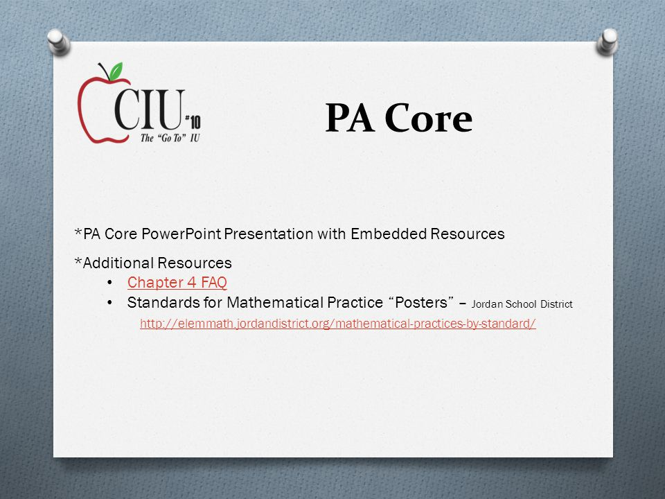 PA Core *PA Core PowerPoint Presentation with Embedded Resources *Additional Resources Chapter 4 FAQ Standards for Mathematical Practice Posters – Jordan School District http://elemmath.jordandistrict.org/mathematical-practices-by-standard/