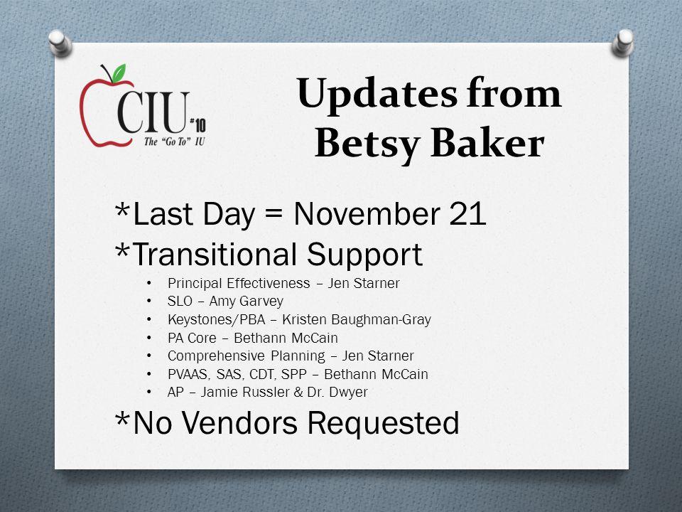 Updates from Betsy Baker *Last Day = November 21 *Transitional Support Principal Effectiveness – Jen Starner SLO – Amy Garvey Keystones/PBA – Kristen Baughman-Gray PA Core – Bethann McCain Comprehensive Planning – Jen Starner PVAAS, SAS, CDT, SPP – Bethann McCain AP – Jamie Russler & Dr.