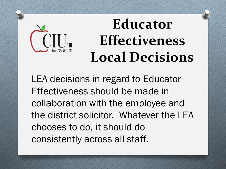 Educator Effectiveness Local Decisions LEA decisions in regard to Educator Effectiveness should be made in collaboration with the employee and the district solicitor.