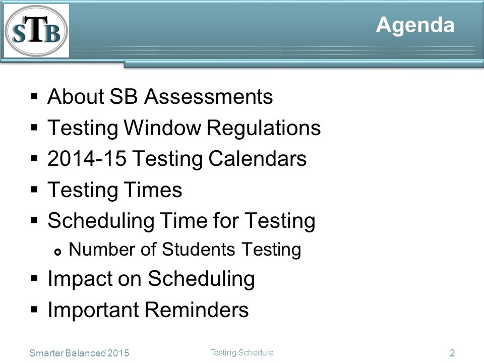 Agenda  About SB Assessments  Testing Window Regulations  2014-15 Testing Calendars  Testing Times  Scheduling Time for Testing  Number of Students Testing  Impact on Scheduling  Important Reminders Smarter Balanced 2015 Testing Schedule 2