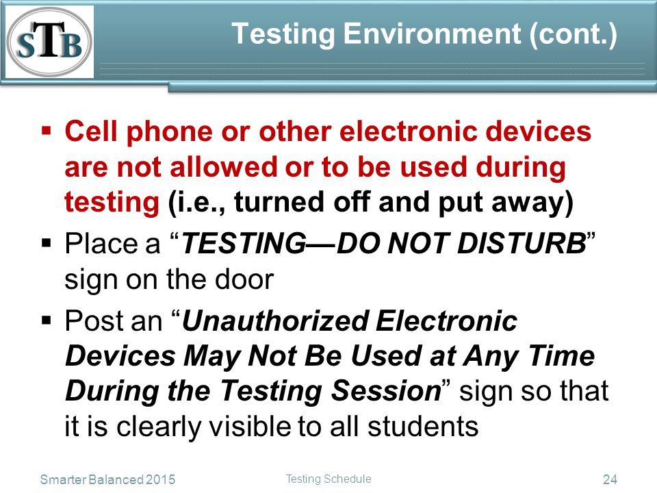 Testing Environment (cont.)  Cell phone or other electronic devices are not allowed or to be used during testing (i.e., turned off and put away)  Place a TESTING—DO NOT DISTURB sign on the door  Post an Unauthorized Electronic Devices May Not Be Used at Any Time During the Testing Session sign so that it is clearly visible to all students Smarter Balanced 2015 Testing Schedule 24