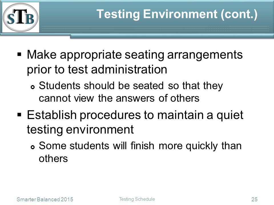 Testing Environment (cont.)  Make appropriate seating arrangements prior to test administration  Students should be seated so that they cannot view the answers of others  Establish procedures to maintain a quiet testing environment  Some students will finish more quickly than others Smarter Balanced 2015 Testing Schedule 25