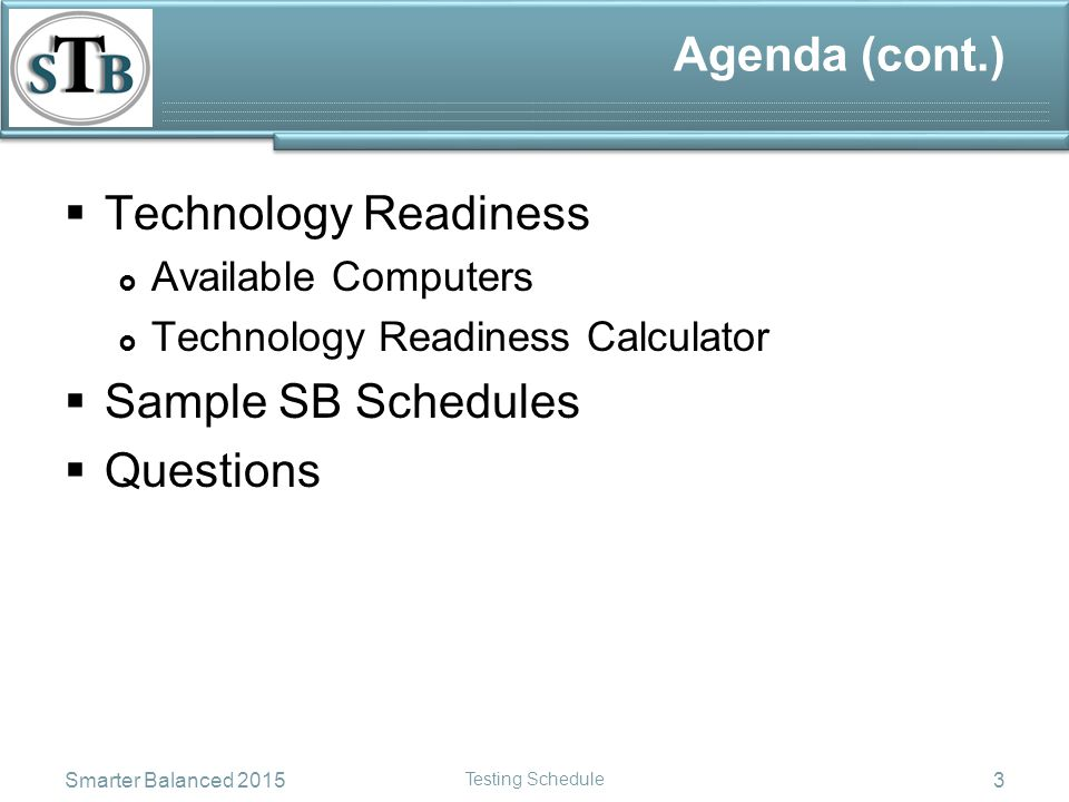 Agenda (cont.)  Technology Readiness  Available Computers  Technology Readiness Calculator  Sample SB Schedules  Questions Smarter Balanced 2015 Testing Schedule 3
