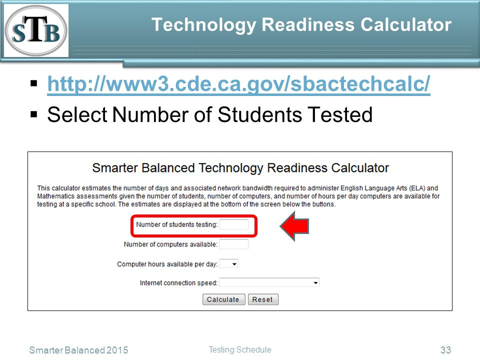 Technology Readiness Calculator  http://www3.cde.ca.gov/sbactechcalc/ http://www3.cde.ca.gov/sbactechcalc/  Select Number of Students Tested Smarter Balanced 2015 Testing Schedule 33