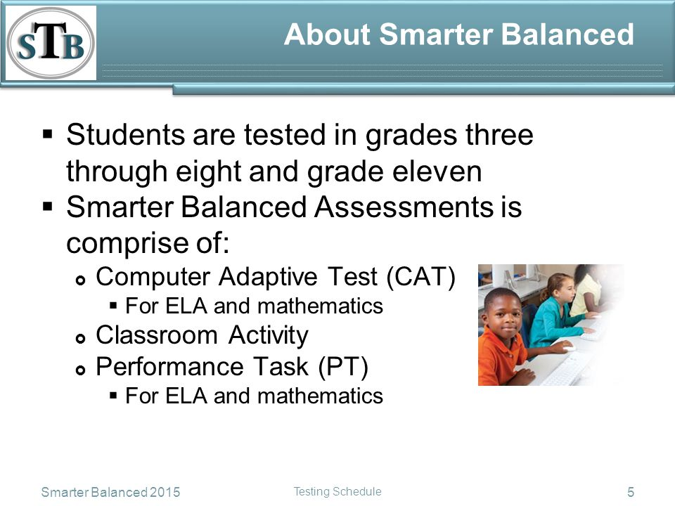 About Smarter Balanced  Students are tested in grades three through eight and grade eleven  Smarter Balanced Assessments is comprise of:  Computer Adaptive Test (CAT)  For ELA and mathematics  Classroom Activity  Performance Task (PT)  For ELA and mathematics Smarter Balanced 2015 Testing Schedule 5