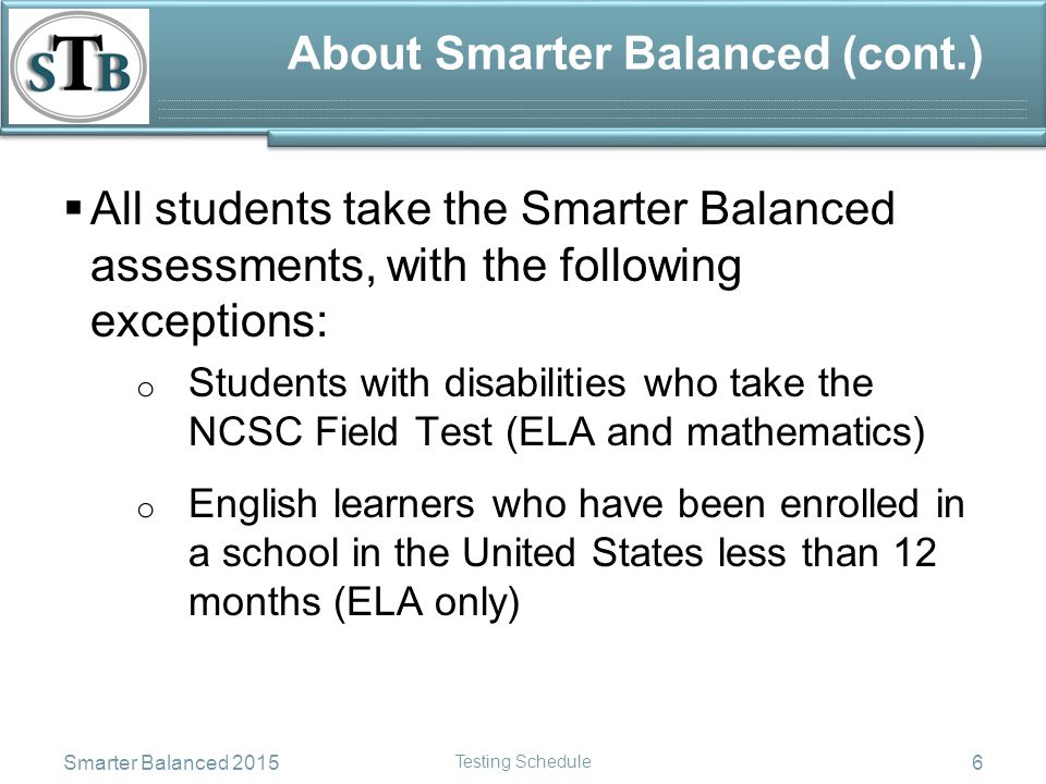 About Smarter Balanced (cont.)  All students take the Smarter Balanced assessments, with the following exceptions: o Students with disabilities who take the NCSC Field Test (ELA and mathematics) o English learners who have been enrolled in a school in the United States less than 12 months (ELA only) Smarter Balanced 2015 Testing Schedule 6